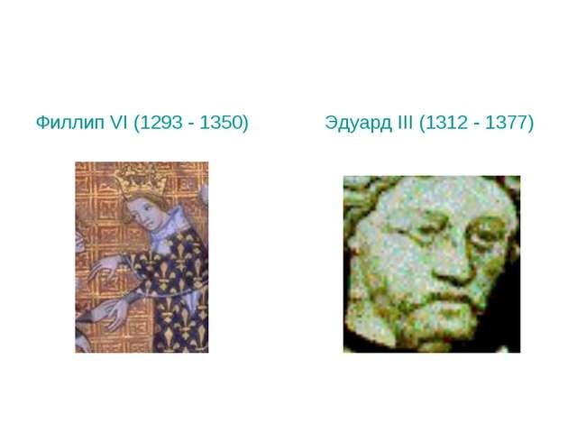 Филлип VI (1293 - 1350) Эдуард III (1312 - 1377)