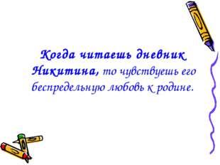Когда читаешь дневник Никитина, то чувствуешь его беспредельную любовь к род