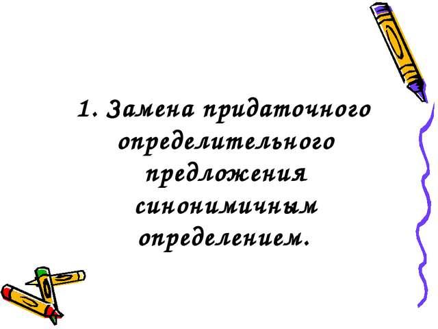 1. Замена придаточного определительного предложения синонимичным определением.