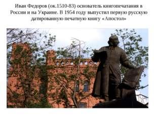 Иван Федоров (ок.1510-83) основатель книгопечатания в России и на Украине. В