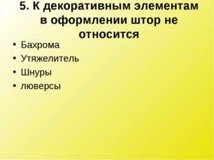5. К декоративным элементам в оформлении штор не относится Бахрома Утяжелител