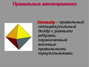 Правильные многогранники Октаэдр – правильный четырёхугольный диэдр с равными