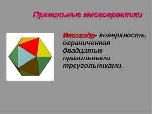 Правильные многогранники Икосаэдр- поверхность, ограниченная двадцатью правил