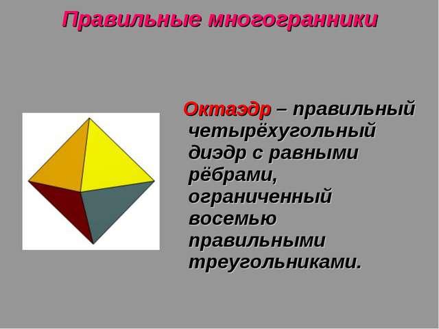 Правильные многогранники Октаэдр – правильный четырёхугольный диэдр с равными...