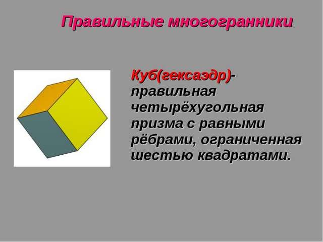 Правильные многогранники Куб(гексаэдр)- правильная четырёхугольная призма с р...