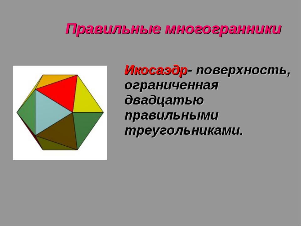 Правильные многогранники Икосаэдр- поверхность, ограниченная двадцатью правил...