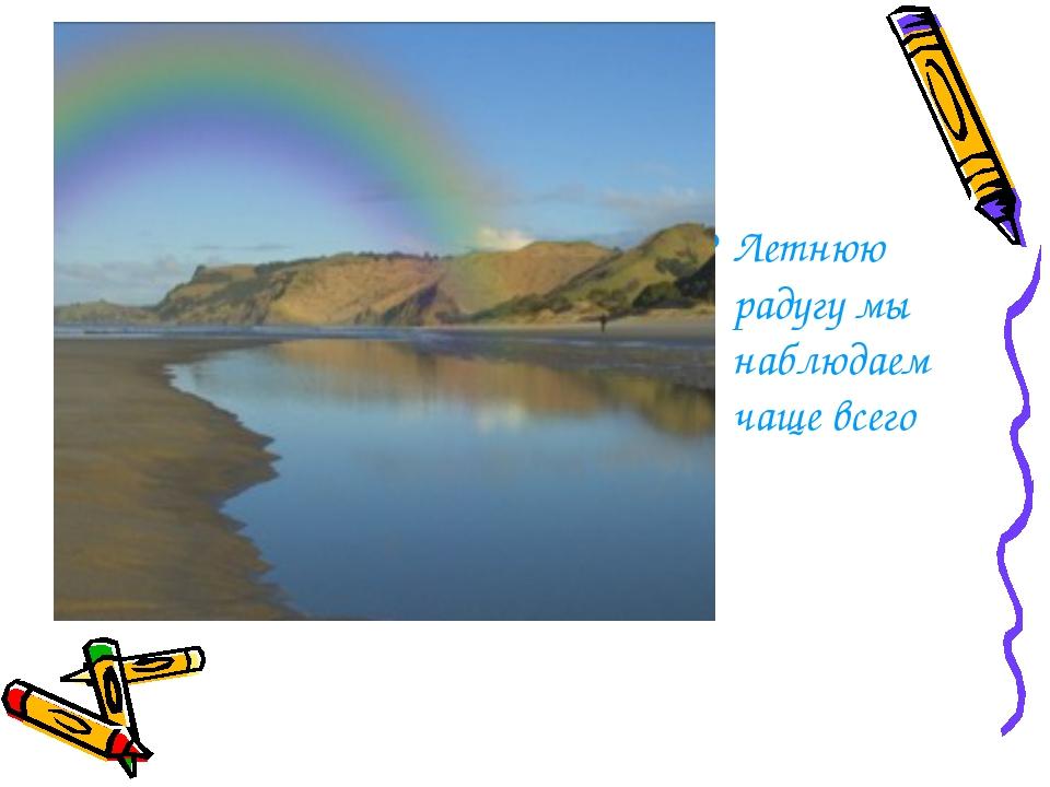 Летнюю радугу мы наблюдаем чаще всего