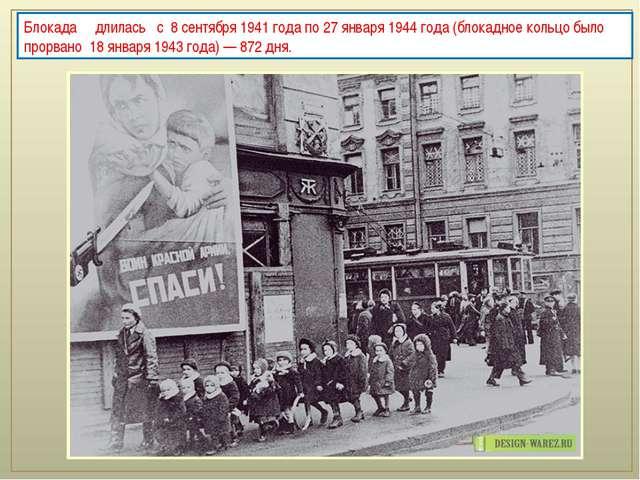 Блокада длилась с 8 сентября 1941 года по 27 января 1944 года (блокадн...