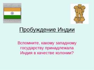 Пробуждение Индии Вспомните, какому западному государству принадлежала Индия
