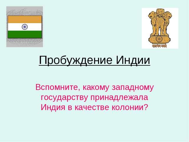 Пробуждение Индии Вспомните, какому западному государству принадлежала Индия...