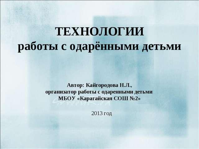 ТЕХНОЛОГИИ работы с одарёнными детьми Автор: Кайгородова Н.Л., организатор ра...