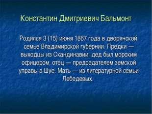 Константин Дмитриевич Бальмонт Родился 3 (15) июня 1867 года в дворянской сем