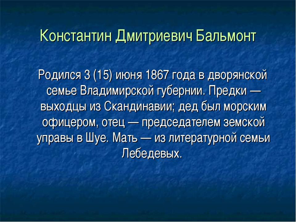 Константин Дмитриевич Бальмонт Родился 3 (15) июня 1867 года в дворянской сем...