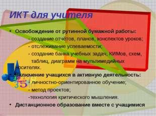ИКТ для учителя Освобождение от рутинной бумажной работы: - создание отчётов,