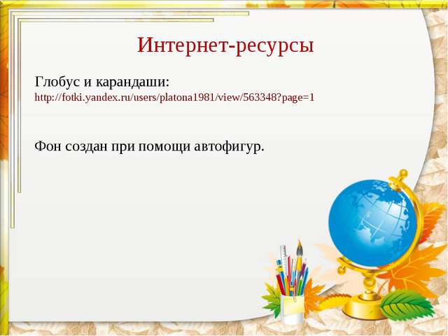 Интернет-ресурсы Глобус и карандаши: http://fotki.yandex.ru/users/platona1981...