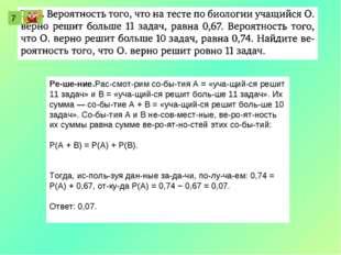 7 Решение.Рассмотрим события A = «учащийся решит 11 задач» и В = «уча