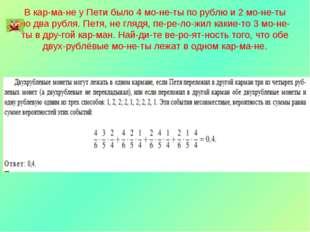 В кармане у Пети было 4 монеты по рублю и 2 монеты по два рубля. Петя,