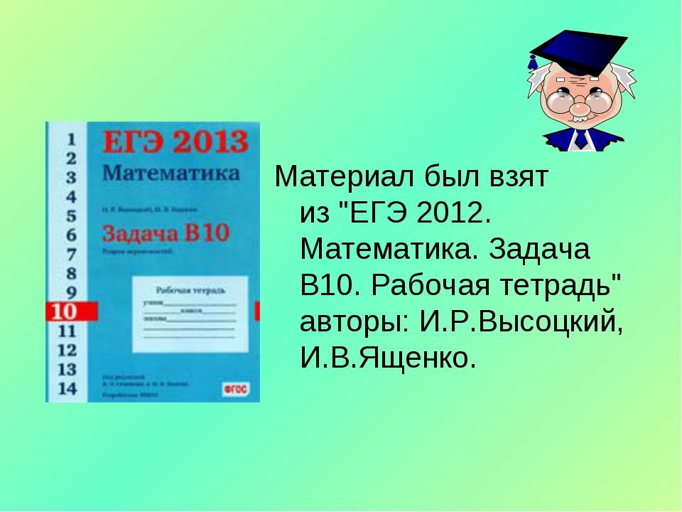 """Материал был взят из""""ЕГЭ 2012. Математика. Задача В10. Рабочая тетрадь"""" авт..."""