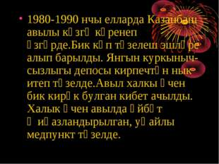 1980-1990 нчы елларда Казанбаш авылы күзгә күренеп үзгәрде.Бик күп төзелеш эш