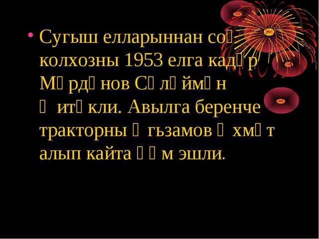 Сугыш елларыннан соң колхозны 1953 елга кадәр Мәрдәнов Сөләймән җитәкли. Авыл...