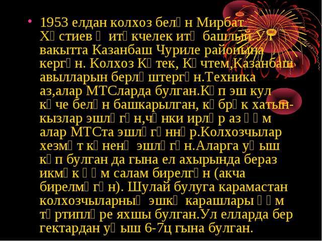 1953 елдан колхоз белән Мирбат Хәстиев җитәкчелек итә башлый.Ул вакытта Казан...