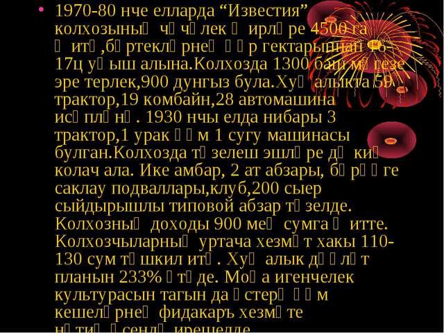 """1970-80 нче елларда """"Известия"""" колхозының чәчүлек җирләре 4500 га җитә,бөртек..."""