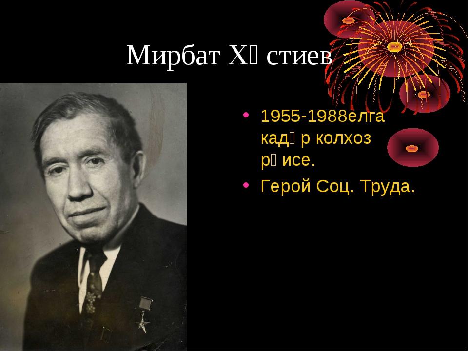 Мирбат Хәстиев 1955-1988елга кадәр колхоз рәисе. Герой Соц. Труда.