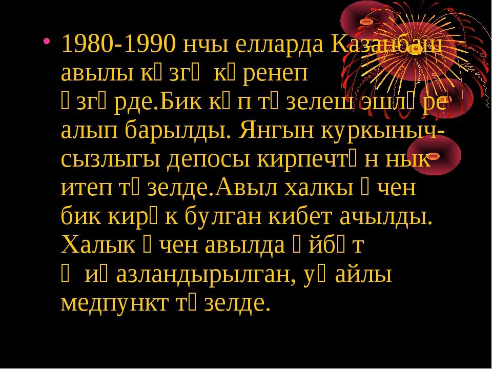 1980-1990 нчы елларда Казанбаш авылы күзгә күренеп үзгәрде.Бик күп төзелеш эш...