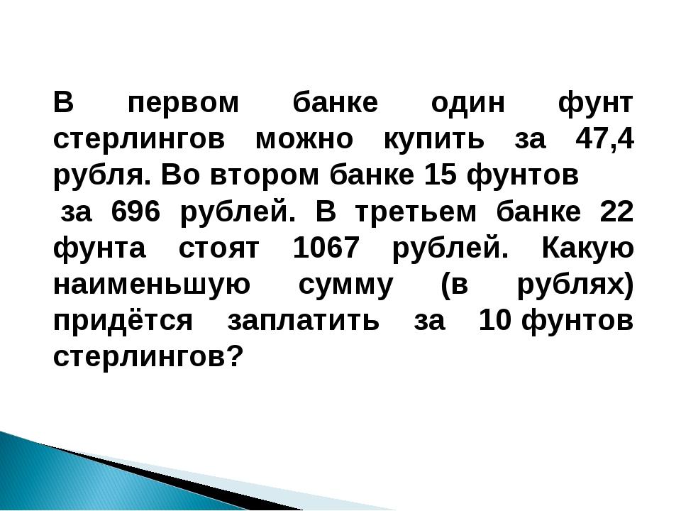 В первом банке один фунт стерлингов можно купить за 47,4 рубля. Во втором бан...
