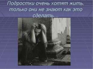 Подростки очень хотят жить, только они не знают как это сделать…