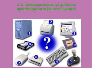 2. С помощью какого устройства производится обработка данных