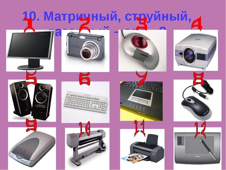 10. Матричный, струйный, лазерный – это…?