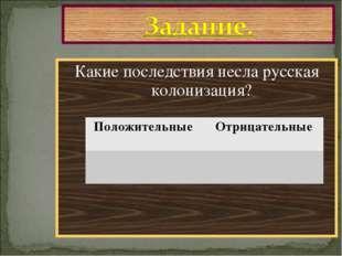 Какие последствия несла русская колонизация? Положительные Отрицательные