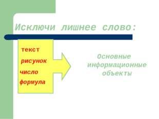 Исключи лишнее слово: Основные информационные объекты текст рисунок число фор