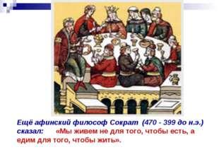 Ещё афинский философ Сократ (470 - 399 до н.э.) сказал: «Мы живем не для того