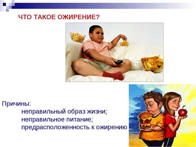 ЧТО ТАКОЕ ОЖИРЕНИЕ? Причины: неправильный образ жизни; неправильное питание...