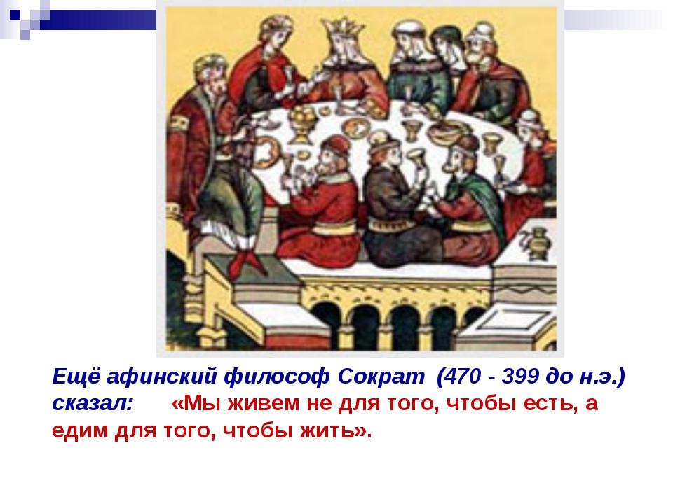 Ещё афинский философ Сократ (470 - 399 до н.э.) сказал: «Мы живем не для того...