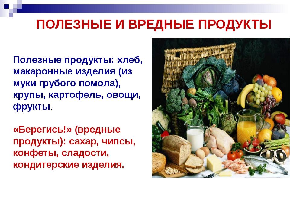 ПОЛЕЗНЫЕ И ВРЕДНЫЕ ПРОДУКТЫ Полезные продукты: хлеб, макаронные изделия (из м...