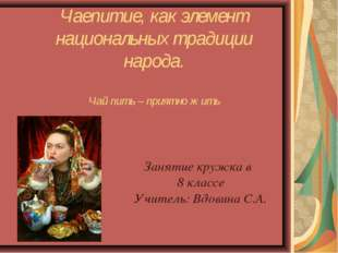 Чаепитие, как элемент национальных традиции народа. Чай пить – приятно жить