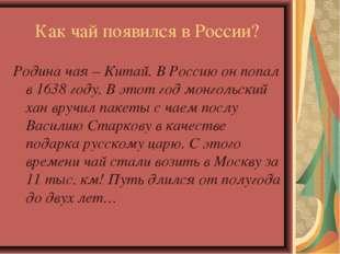 Как чай появился в России? Родина чая – Китай. В Россию он попал в 1638 году.