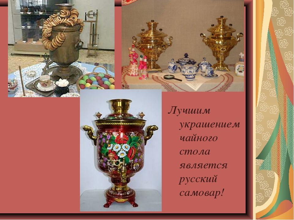 Лучшим украшением чайного стола является русский самовар!