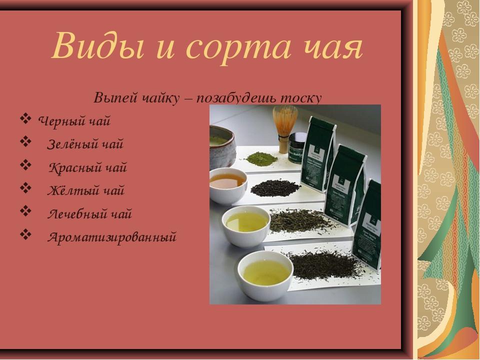 Виды и сорта чая Выпей чайку – позабудешь тоску Черный чай Зелёный чай Красны...