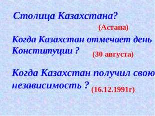 Столица Казахстана? (Астана) Когда Казахстан отмечает день Конституции ? (30