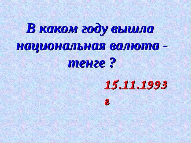 В каком году вышла национальная валюта - тенге ? 15.11.1993 г