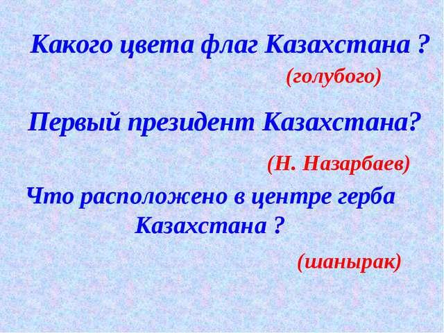 Какого цвета флаг Казахстана ? (голубого) Первый президент Казахстана? (Н. На...