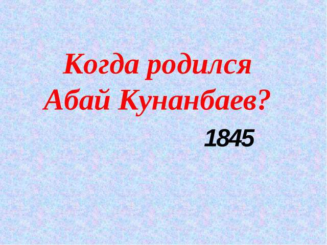 Когда родился Абай Кунанбаев? 1845