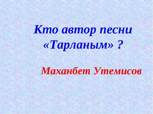 Кто автор песни «Тарланым» ? Маханбет Утемисов