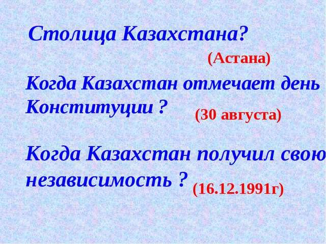 Столица Казахстана? (Астана) Когда Казахстан отмечает день Конституции ? (30...