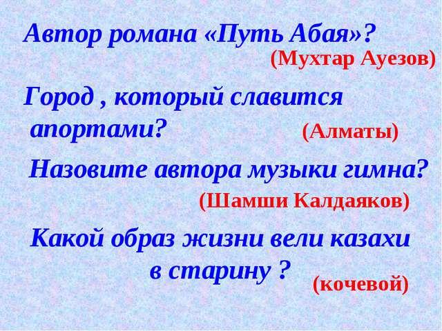Автор романа «Путь Абая»? (Мухтар Ауезов) Город , который славится апортами?...