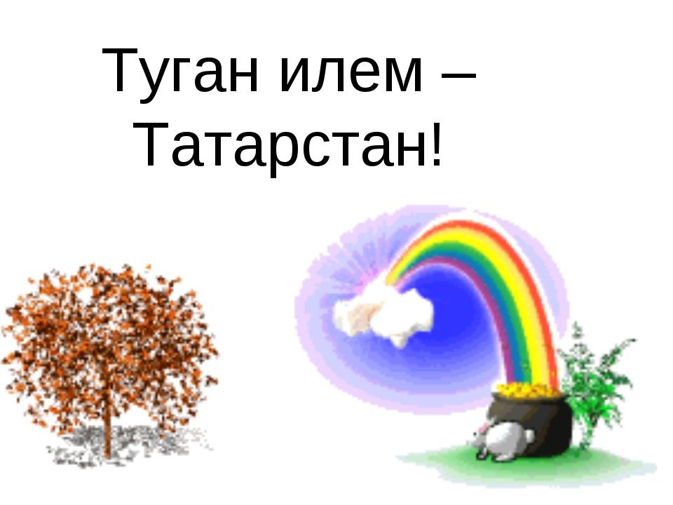Туган илем –Татарстан!